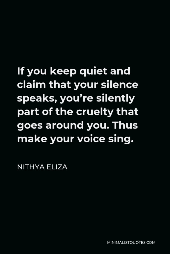 Nithya Eliza Quote - If you keep quiet and claim that your silence speaks, you're silently part of the cruelty that goes around you. Thus make your voice sing.