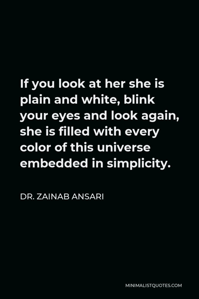 Dr. Zainab Ansari Quote - If you look at her she is plain and white, blink your eyes and look again, she is filled with every color of this universe embedded in simplicity.