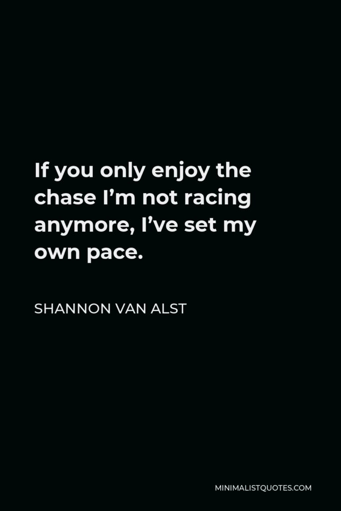 Shannon Van Alst Quote - If you only enjoy the chase I'm not racing anymore, I've set my own pace.