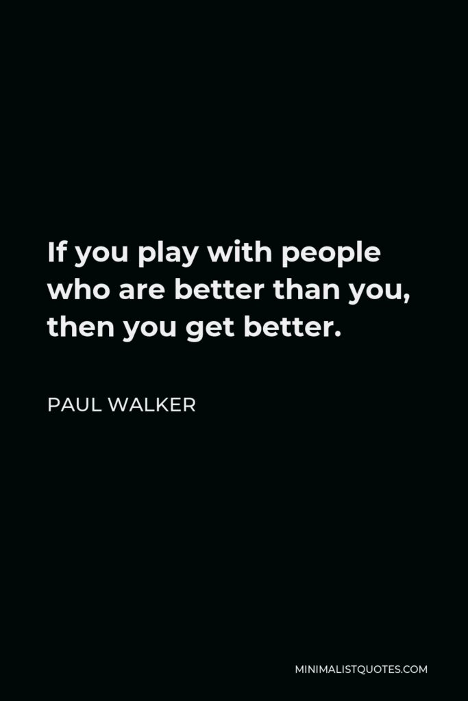 Paul Walker Quote - If you play with people who are better than you, then you get better.