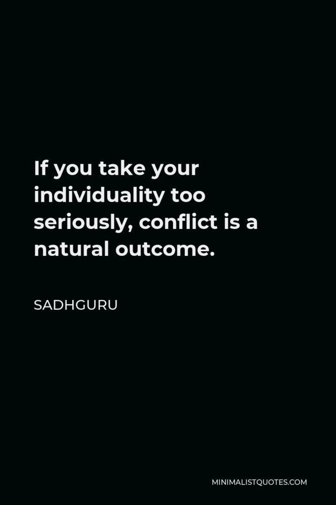 Sadhguru Quote - If you take your individuality too seriously, conflict is a natural outcome.