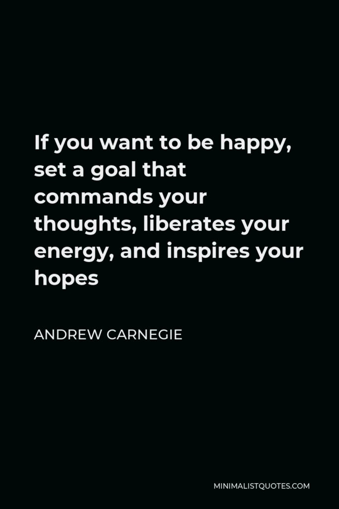 Andrew Carnegie Quote - If you want to be happy, set a goal that commands your thoughts, liberates your energy, and inspires your hopes
