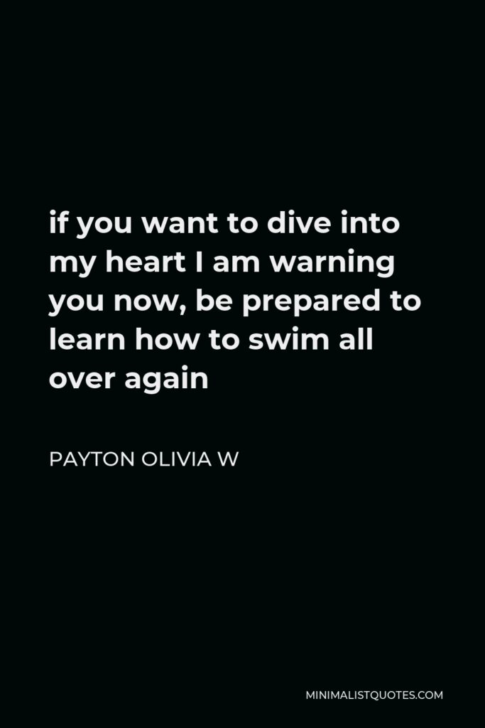 Payton Olivia W Quote - if you want to dive into my heart I am warning you now, be prepared to learn how to swim all over again