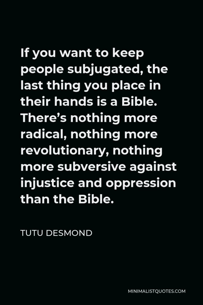 Tutu Desmond Quote - If you want to keep people subjugated, the last thing you place in their hands is a Bible. There's nothing more radical, nothing more revolutionary, nothing more subversive against injustice and oppression than the Bible.
