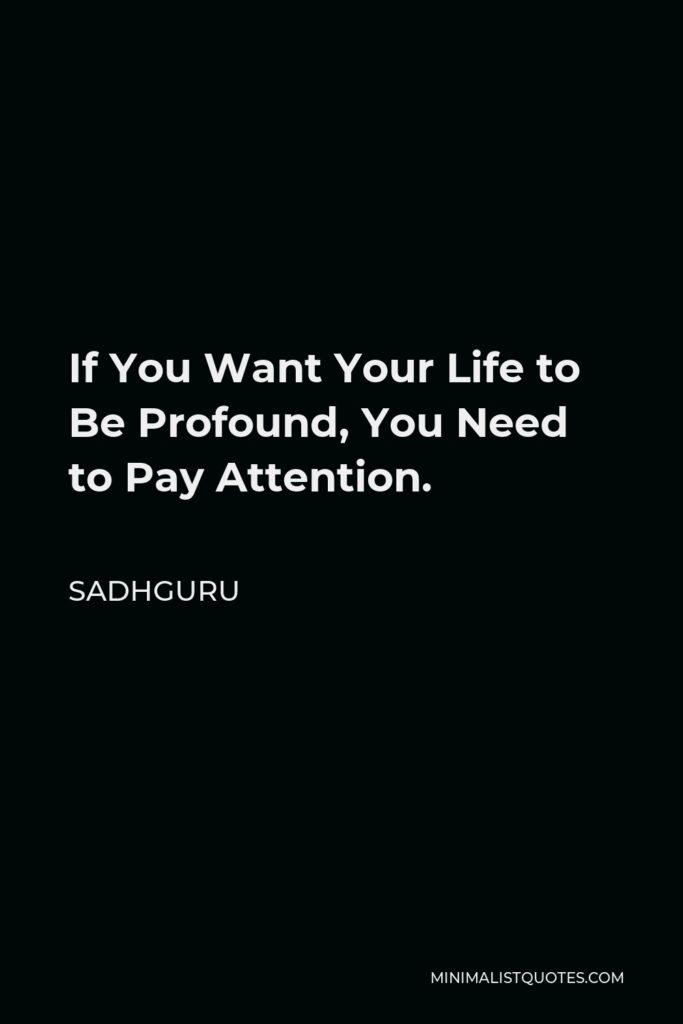 Sadhguru Quote - If You Want Your Life to Be Profound, You Need to Pay Attention.