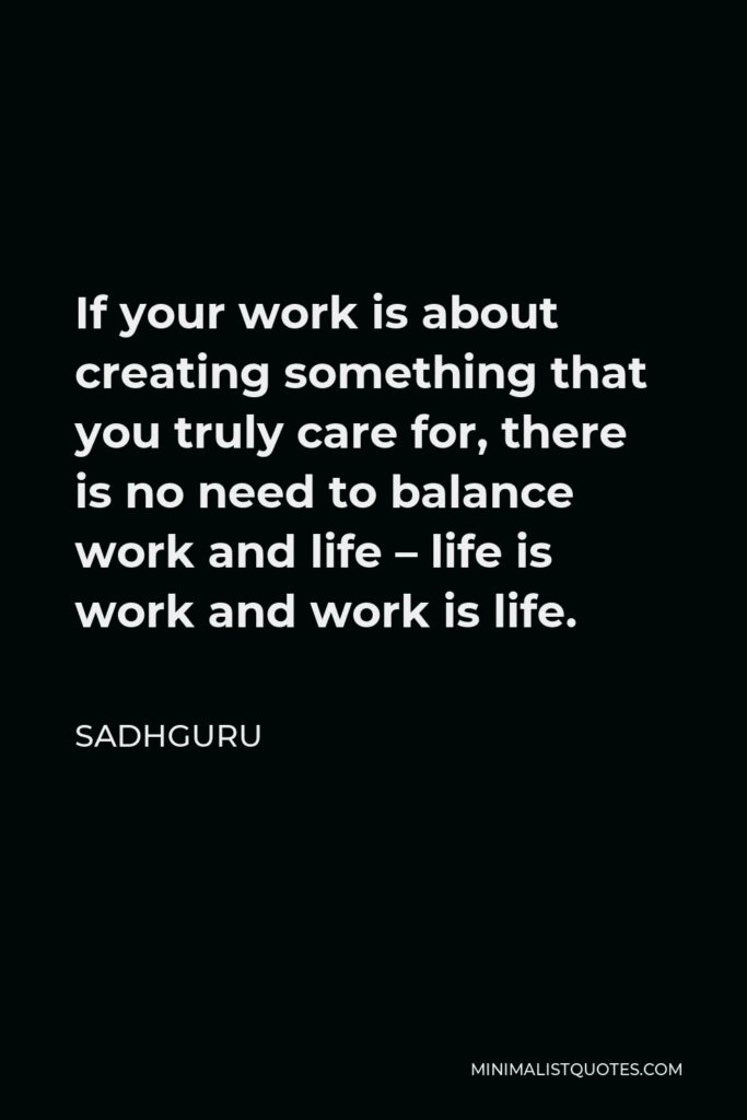 Sadhguru Quote - If your work is about creating something that you truly care for, there is no need to balance work and life – life is work and work is life.