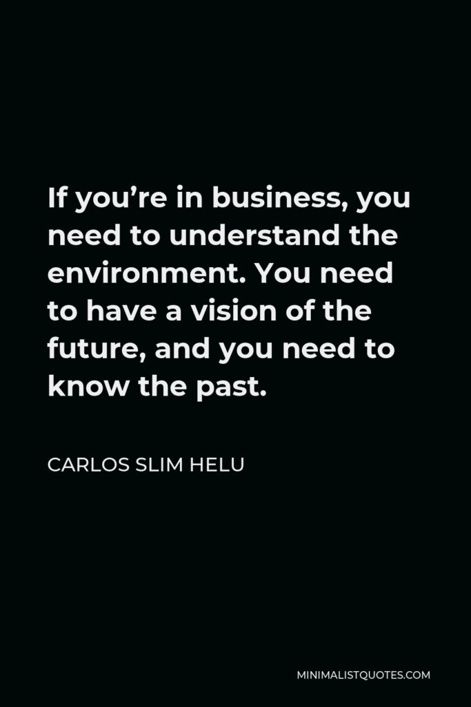Carlos Slim Helu Quote - If you're in business, you need to understand the environment. You need to have a vision of the future, and you need to know the past.
