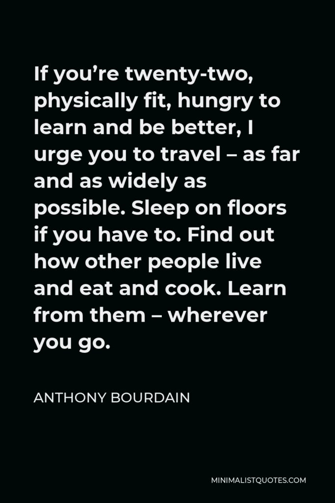 Anthony Bourdain Quote - If you're twenty-two, physically fit, hungry to learn and be better, I urge you to travel – as far and as widely as possible. Sleep on floors if you have to. Find out how other people live and eat and cook. Learn from them – wherever you go.
