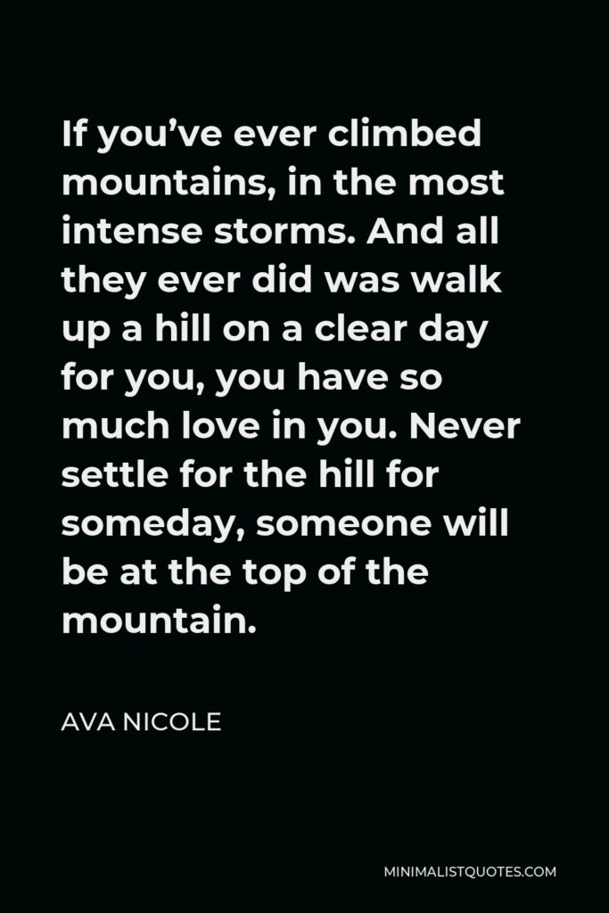 Ava Nicole Quote - If you've ever climbed mountains, in the most intense storms. And all they ever did was walk up a hill on a clear day for you, you have so much love in you. Never settle for the hill for someday, someone will be at the top of the mountain.
