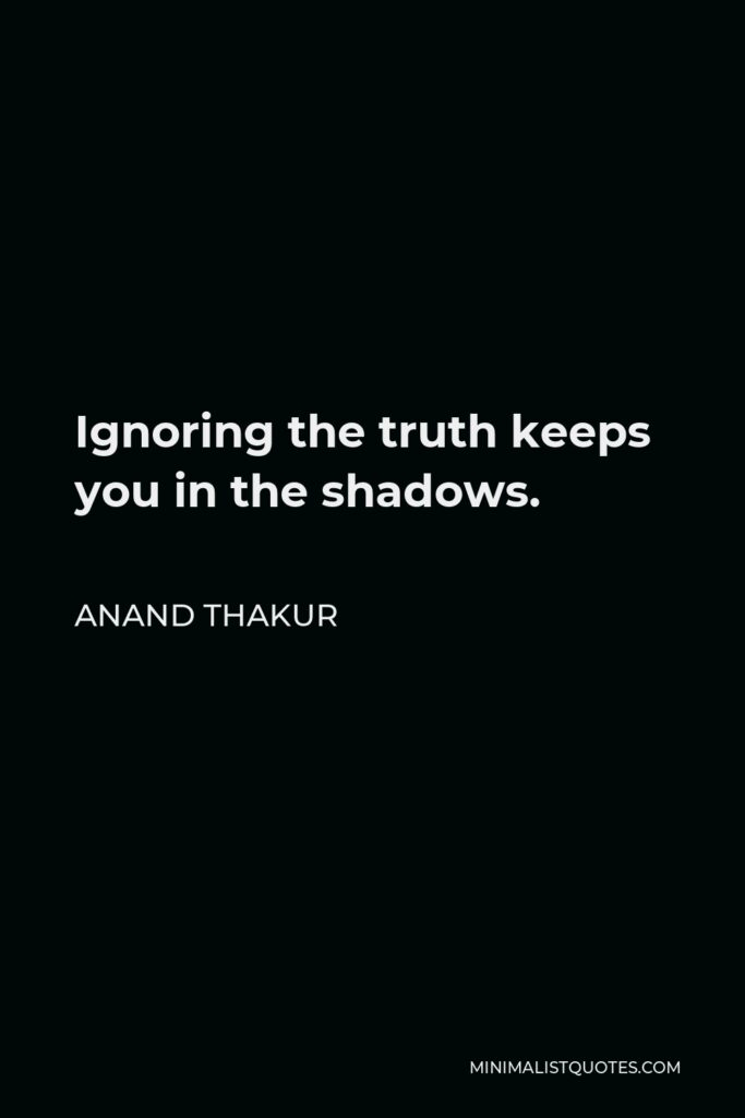 Anand Thakur Quote - Ignoring the truth keeps you in the shadows.