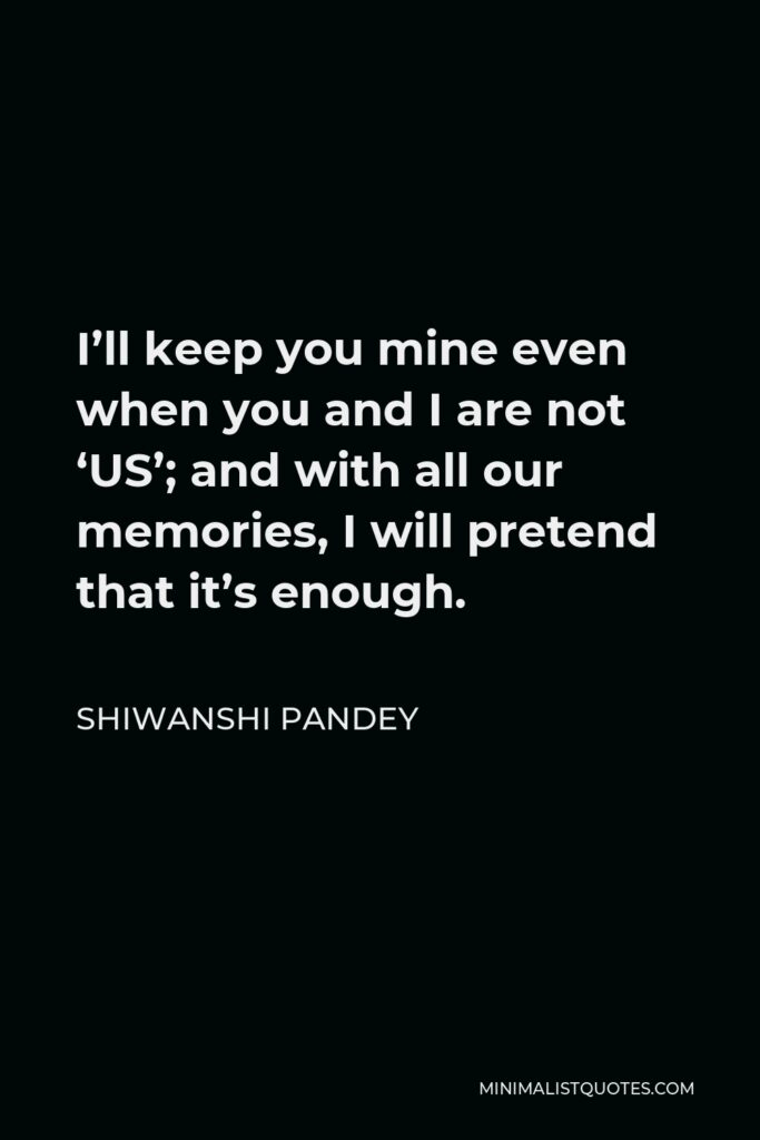 Shiwanshi Pandey Quote - I'll keep you mine even when you and I are not 'US'; and with all our memories, I will pretend that it's enough.