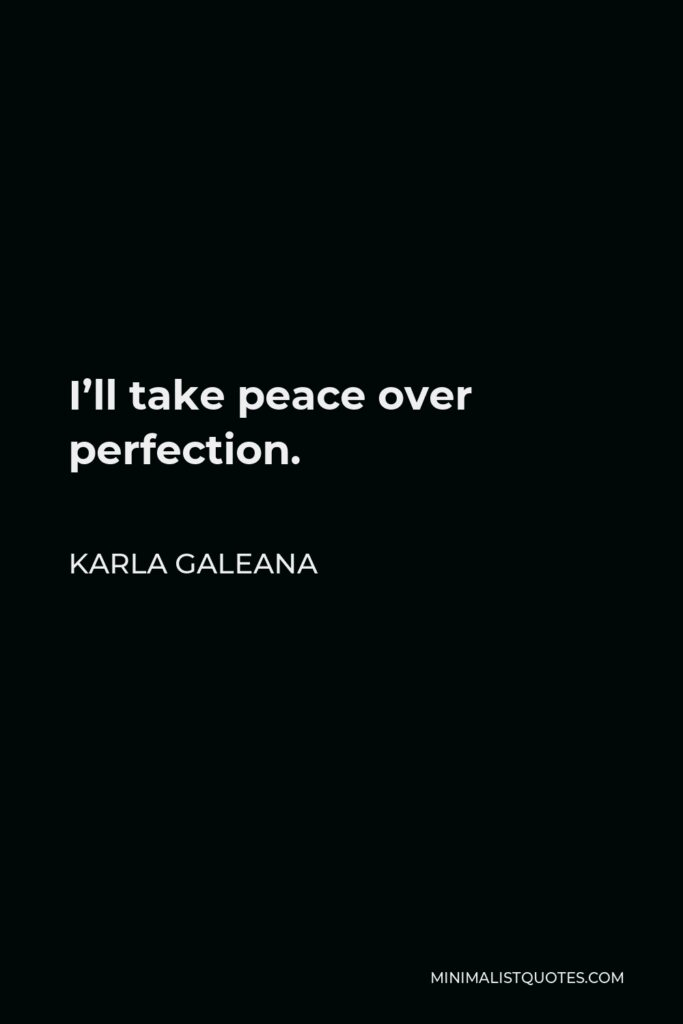 Karla Galeana Quote - I'll take peace over perfection.