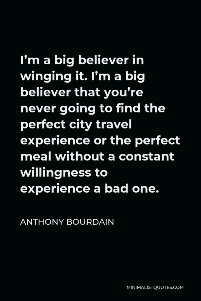 Anthony Bourdain Quote - I'm a big believer in winging it. I'm a big believer that you're never going to find the perfect city travel experience or the perfect meal without a constant willingness to experience a bad one.