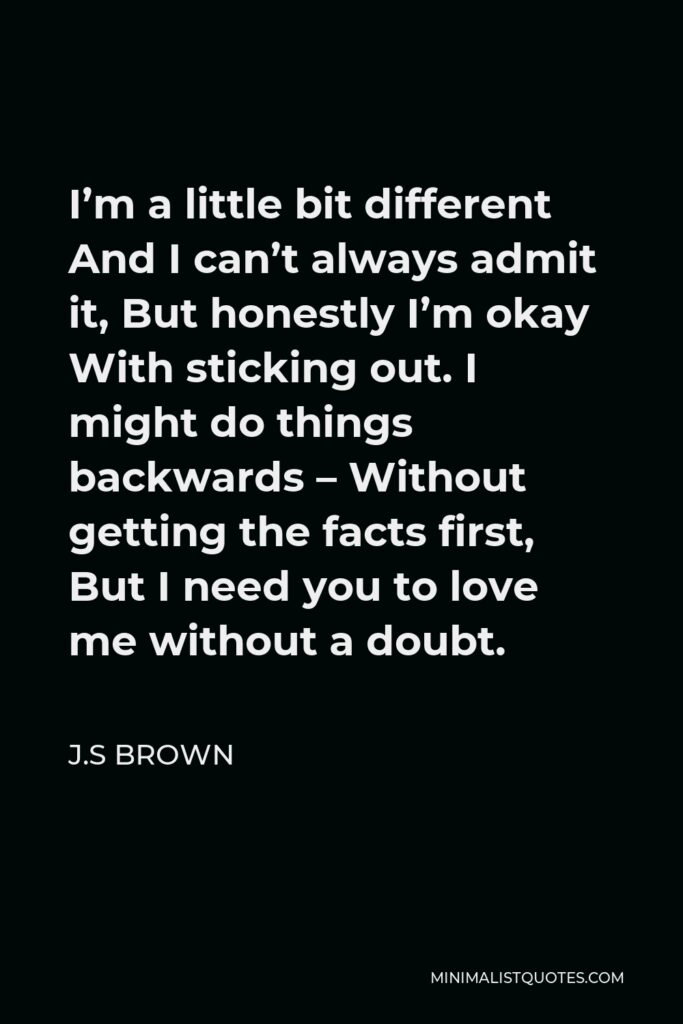 J.S Brown Quote - I'm a little bit different And I can't always admit it, But honestly I'm okay With sticking out. I might do things backwards – Without getting the facts first, But I need you to love me without a doubt.
