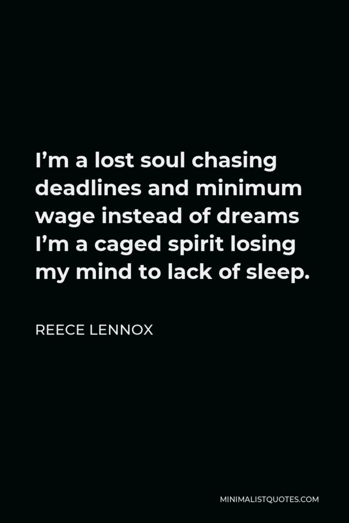 Reece Lennox Quote - I'm a lost soul chasing deadlines and minimum wage instead of dreams I'm a caged spirit losing my mind to lack of sleep.