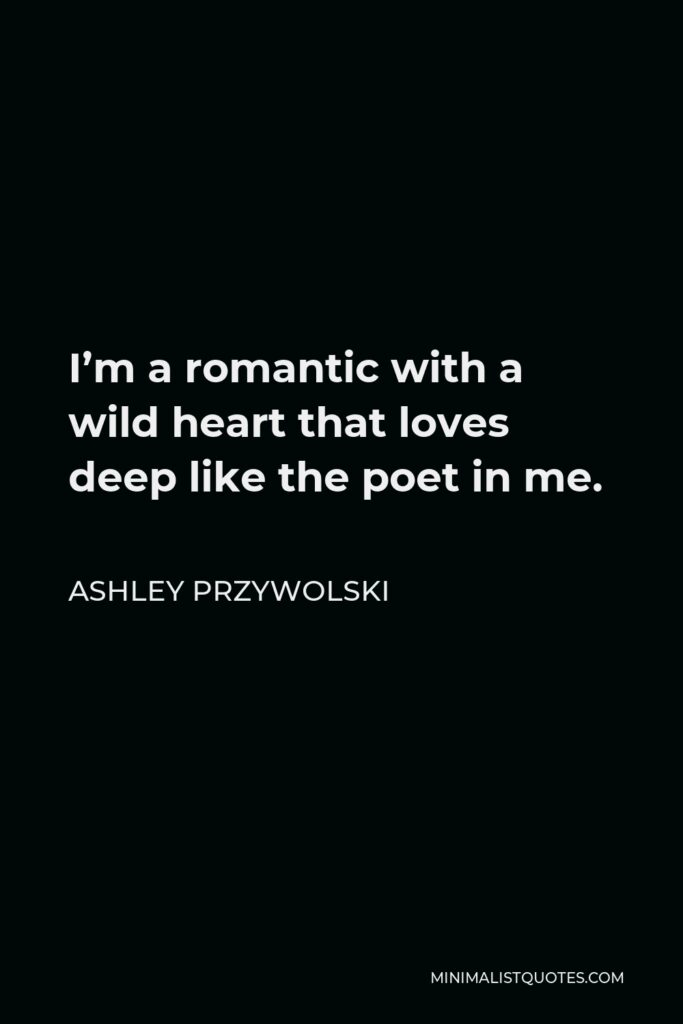 Ashley Przywolski Quote - I'm a romantic with a wild heart that loves deep like the poet in me.