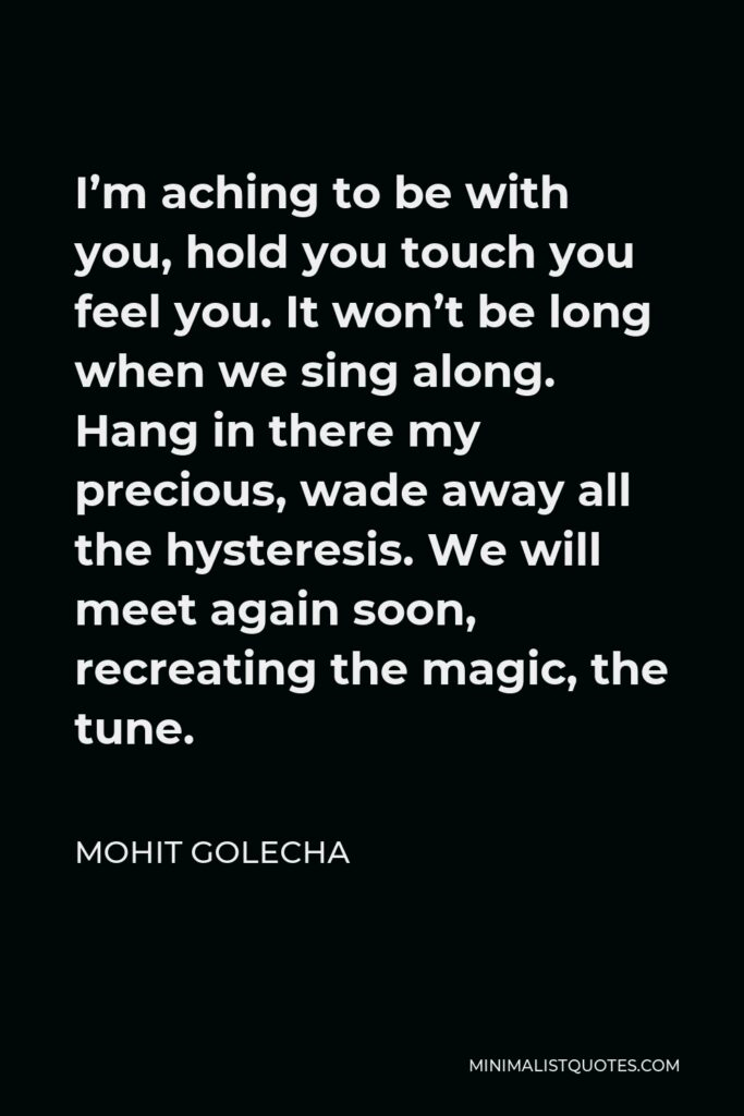 Mohit Golecha Quote - I'm aching to be with you, hold you touch you feel you. It won't be long when we sing along. Hang in there my precious, wade away all the hysteresis. We will meet again soon, recreating the magic, the tune.