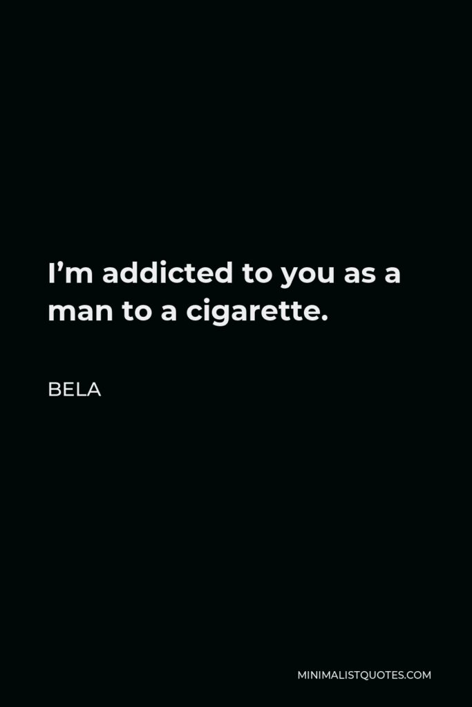 Bela Quote - I'm addicted to you as a man to a cigarette.