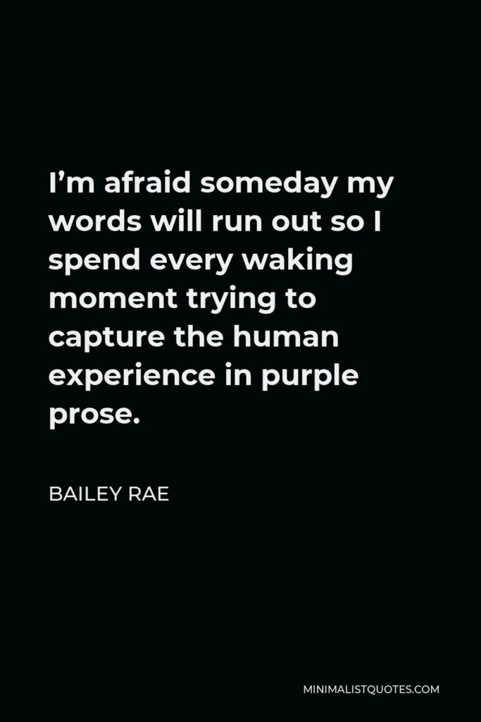 Bailey Rae Quote - I'm afraid someday my words will run out so I spend every waking moment trying to capture the human experience in purple prose.