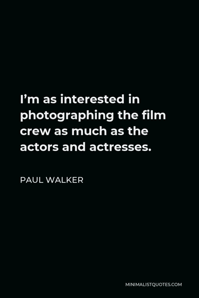 Paul Walker Quote - I'm as interested in photographing the film crew as much as the actors and actresses.