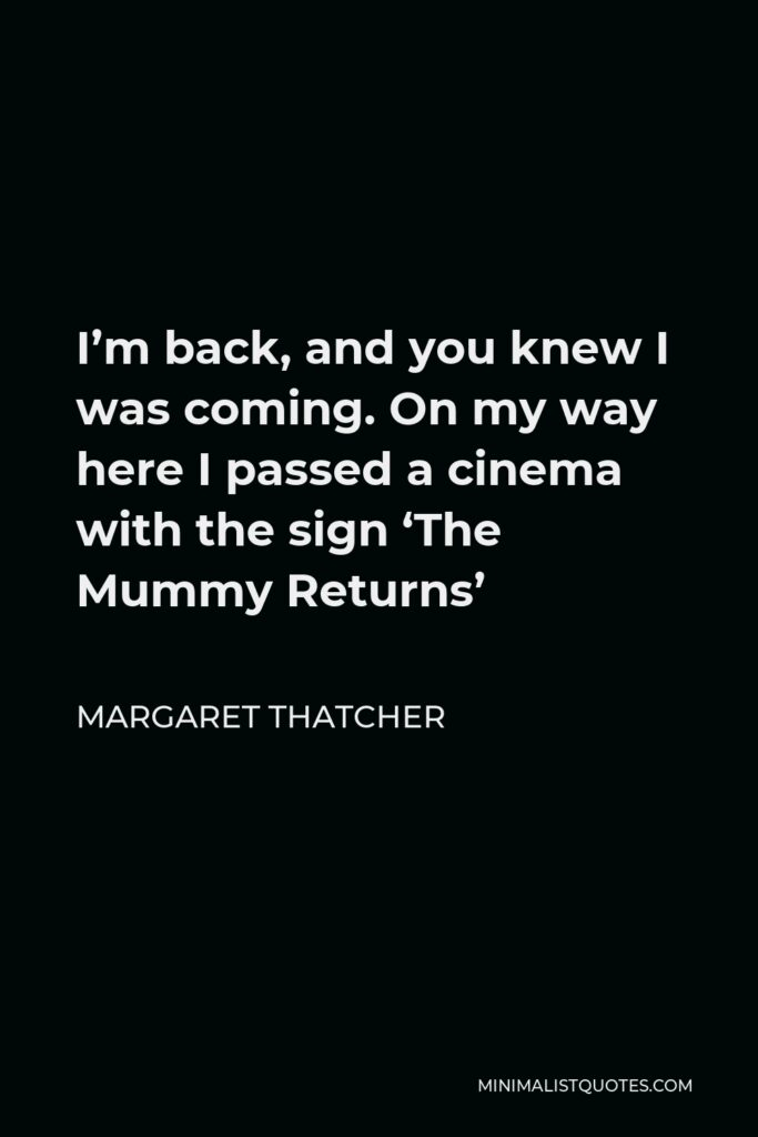 Margaret Thatcher Quote - I'm back, and you knew I was coming. On my way here I passed a cinema with the sign 'The Mummy Returns'