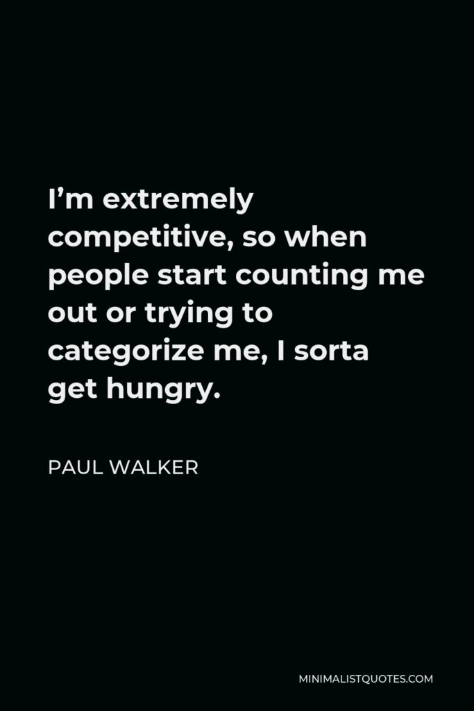 Paul Walker Quote - I'm extremely competitive, so when people start counting me out or trying to categorize me, I sorta get hungry.