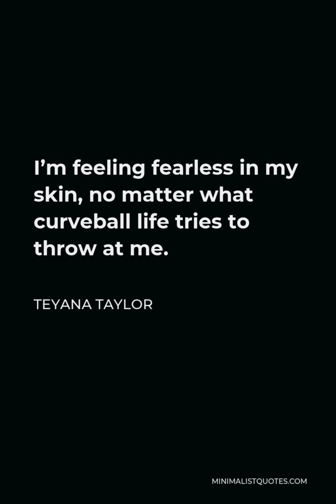 Teyana Taylor Quote - I'm feeling fearless in my skin,no matter what curveball life tries to throw at me.