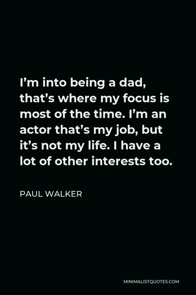 Paul Walker Quote - I'm into being a dad, that's where my focus is most of the time. I'm an actor that's my job, but it's not my life. I have a lot of other interests too.