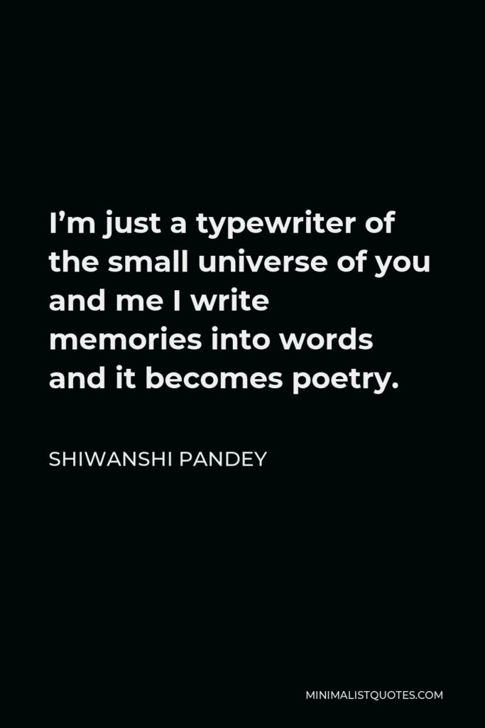 Shiwanshi Pandey Quote - I'm just a typewriter of the small universe of you and me I write memories into words and it becomes poetry.