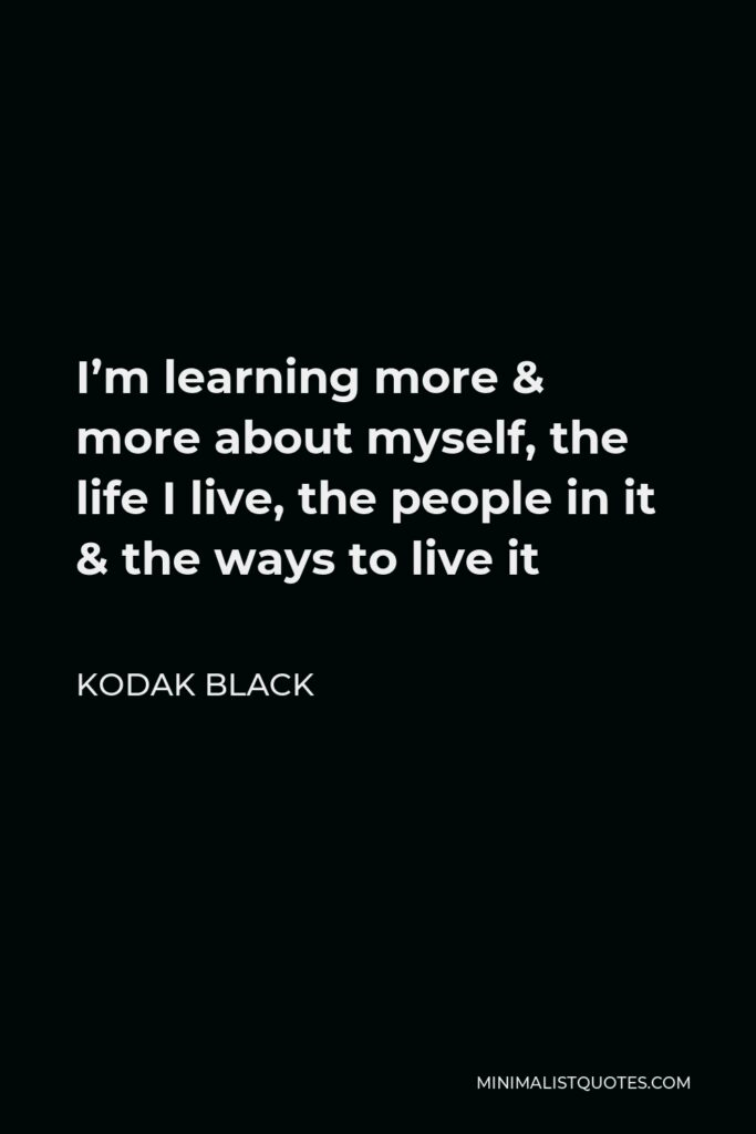 Kodak Black Quote - I'm learning more & more about myself, the life I live, the people in it & the ways to live it