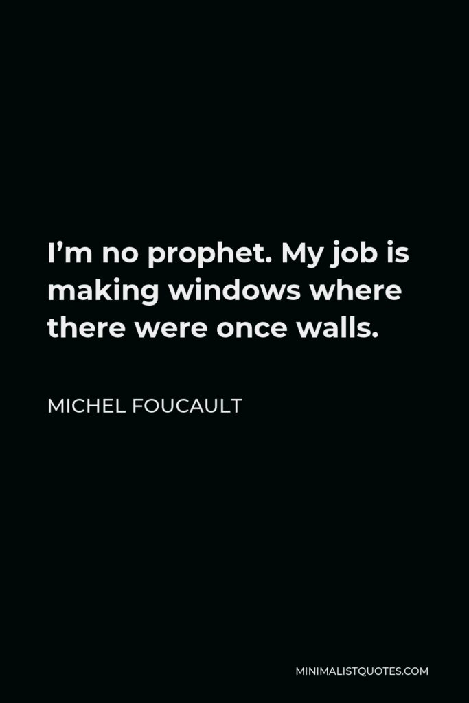 Michel Foucault Quote - I'm no prophet. My job is making windows where there were once walls.