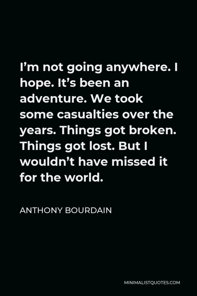 Anthony Bourdain Quote - I'm not going anywhere. I hope. It's been an adventure. We took some casualties over the years. Things got broken. Things got lost. But I wouldn't have missed it for the world.