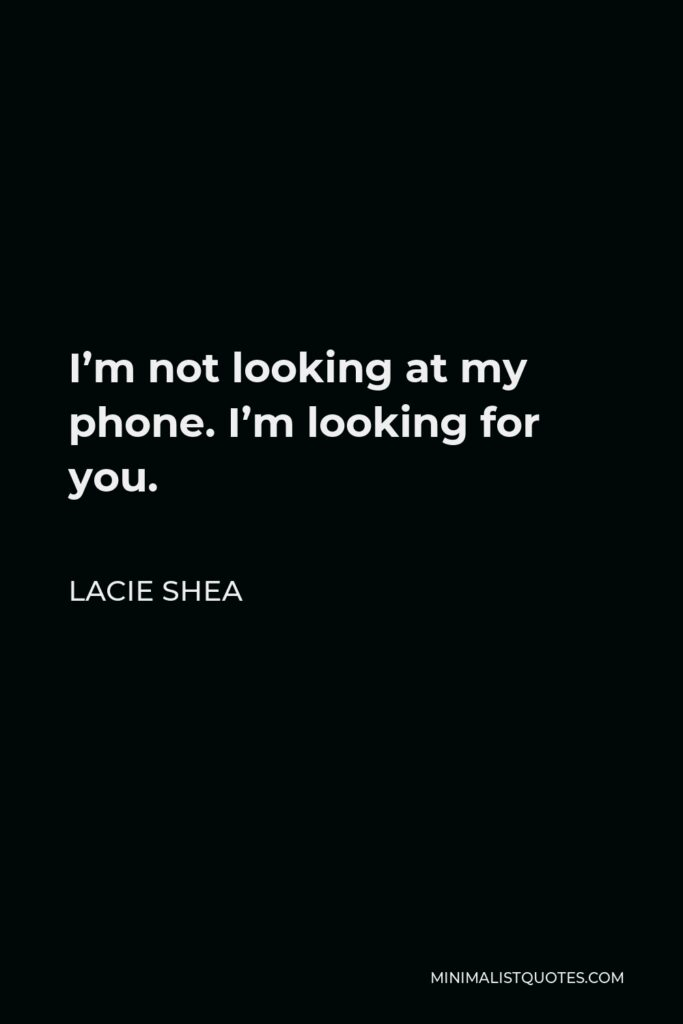 Lacie Shea Quote - I'm not looking at my phone. I'm looking for you.