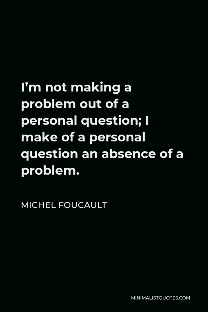 Michel Foucault Quote - I'm not making a problem out of a personal question; I make of a personal question an absence of a problem.