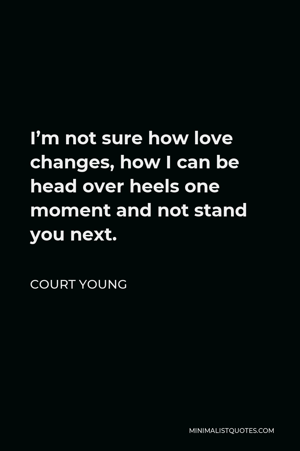 Court Young Quote - I'm not sure how love changes, how I can be head over heels one moment and not stand you next.