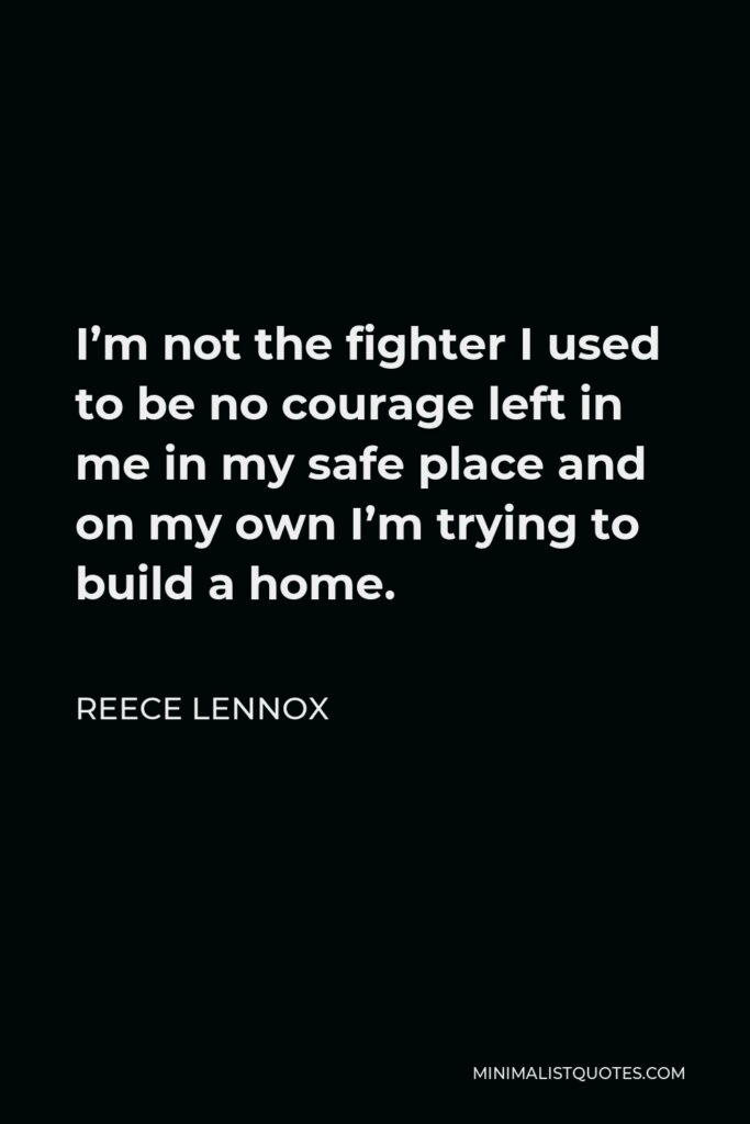 Reece Lennox Quote - I'm not the fighter I used to be no courage left in me in my safe place and on my own I'm trying to build a home.