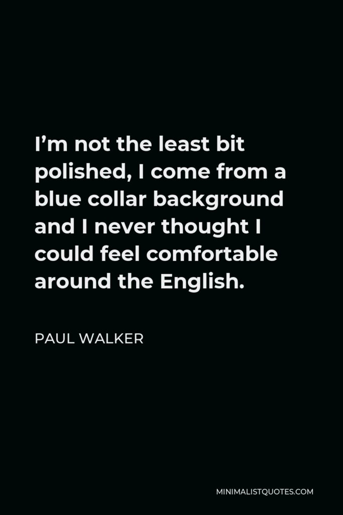 Paul Walker Quote - I'm not the least bit polished, I come from a blue collar background and I never thought I could feel comfortable around the English.
