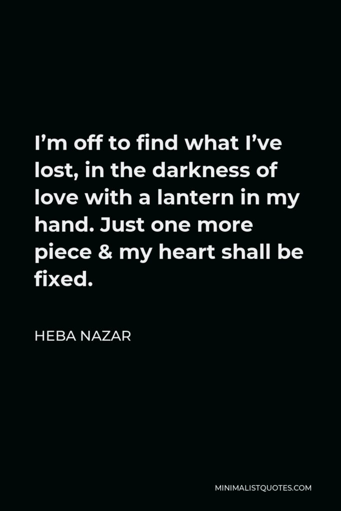 Heba Nazar Quote - I'm off to find what I've lost, in the darkness of love with a lantern in my hand. Just one more piece & my heart shall be fixed.
