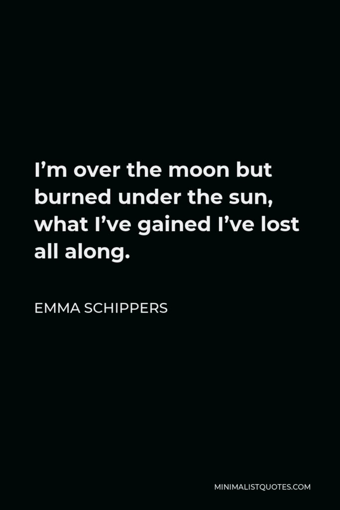 Emma Schippers Quote - I'm over the moon but burned under the sun, what I've gained I've lost all along.
