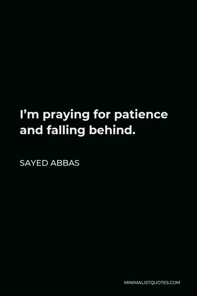 Sayed Abbas Quote - I'm praying for patience and falling behind.