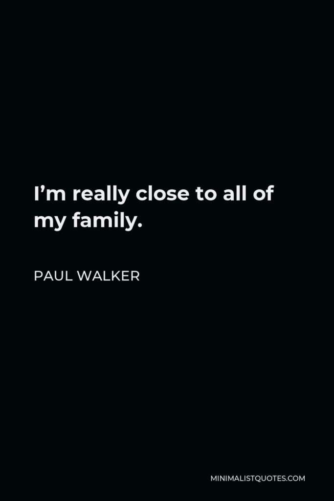 Paul Walker Quote - I'm really close to all of my family.