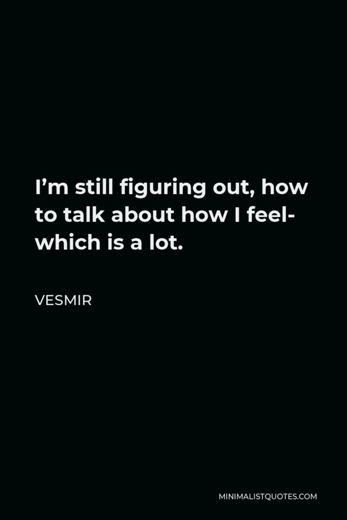 Vesmir Quote - I'm still figuring out, how to talk about how I feel- which is a lot.