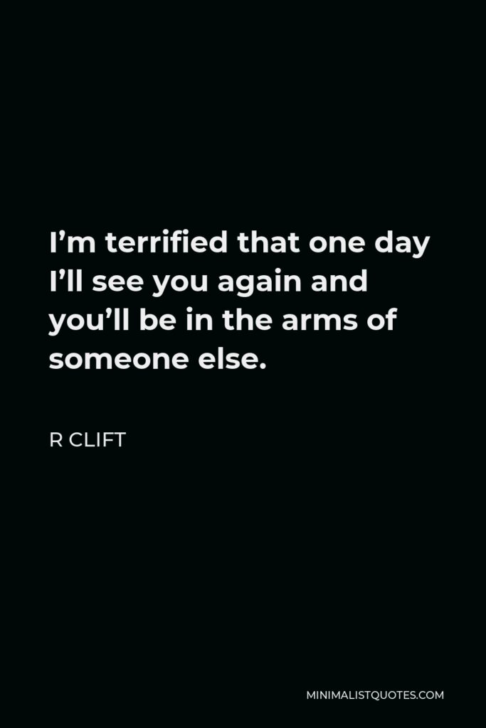 R Clift Quote - I'm terrified that one day I'll see you again and you'll be in the arms of someone else.