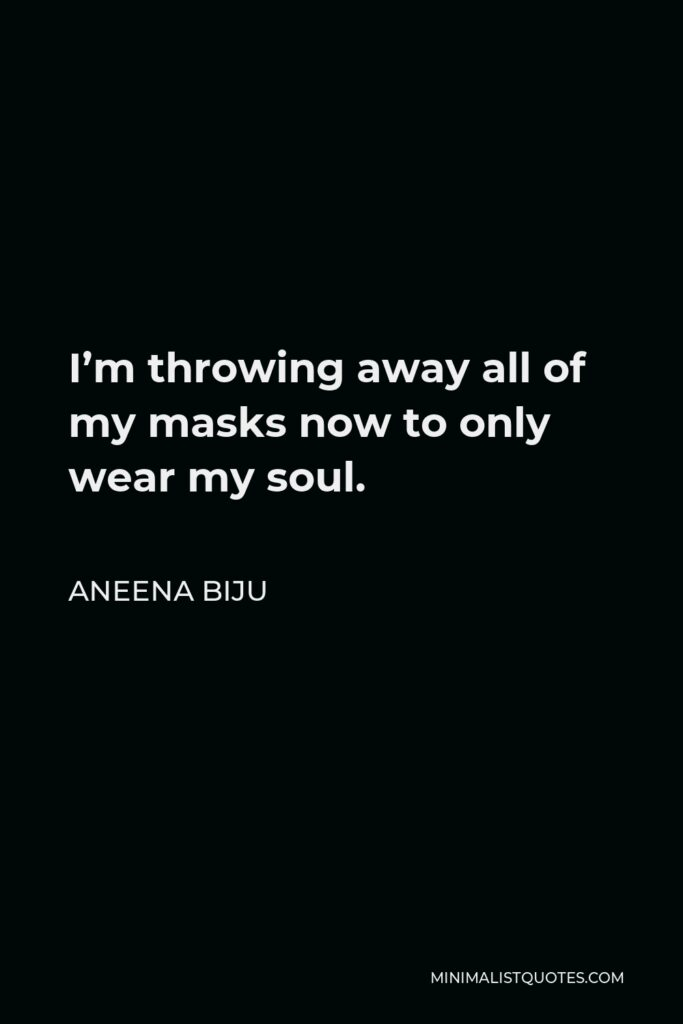 Aneena Biju Quote - I'm throwing away all of my masks now to only wear my soul.