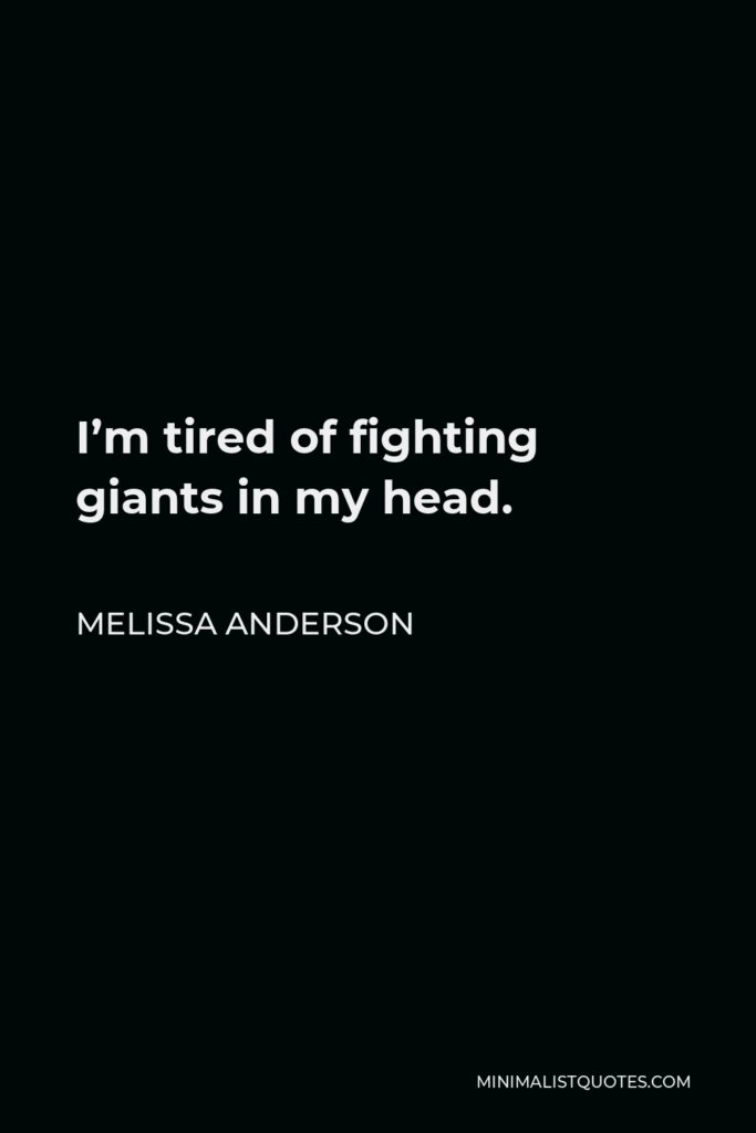 Melissa Anderson Quote - I'm tired of fighting giants in my head.