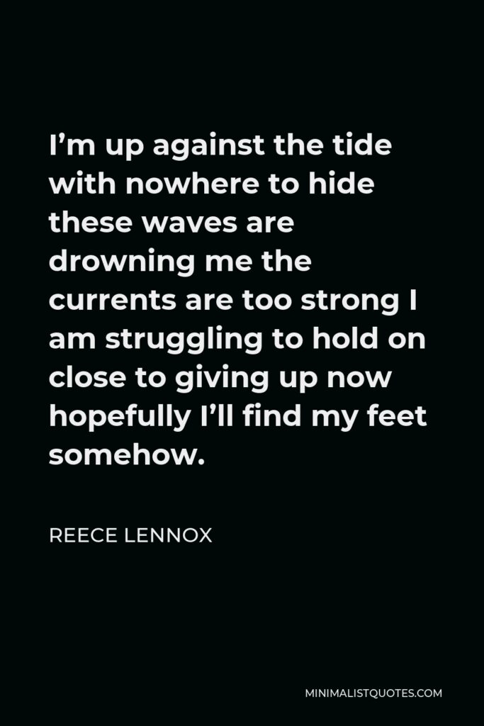 Reece Lennox Quote - I'm up against the tide with nowhere to hide these waves are drowning me the currents are too strong I am struggling to hold on close to giving up now hopefully I'll find my feet somehow.