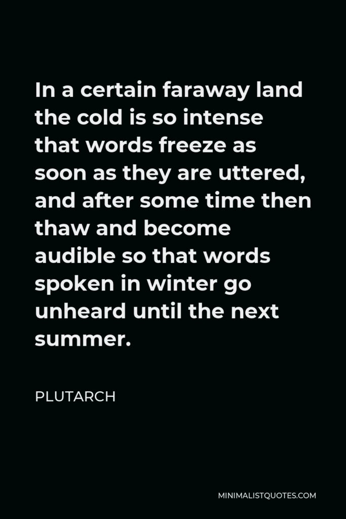 Plutarch Quote - In a certain faraway land the cold is so intense that words freeze as soon as they are uttered, and after some time then thaw and become audible so that words spoken in winter go unheard until the next summer.