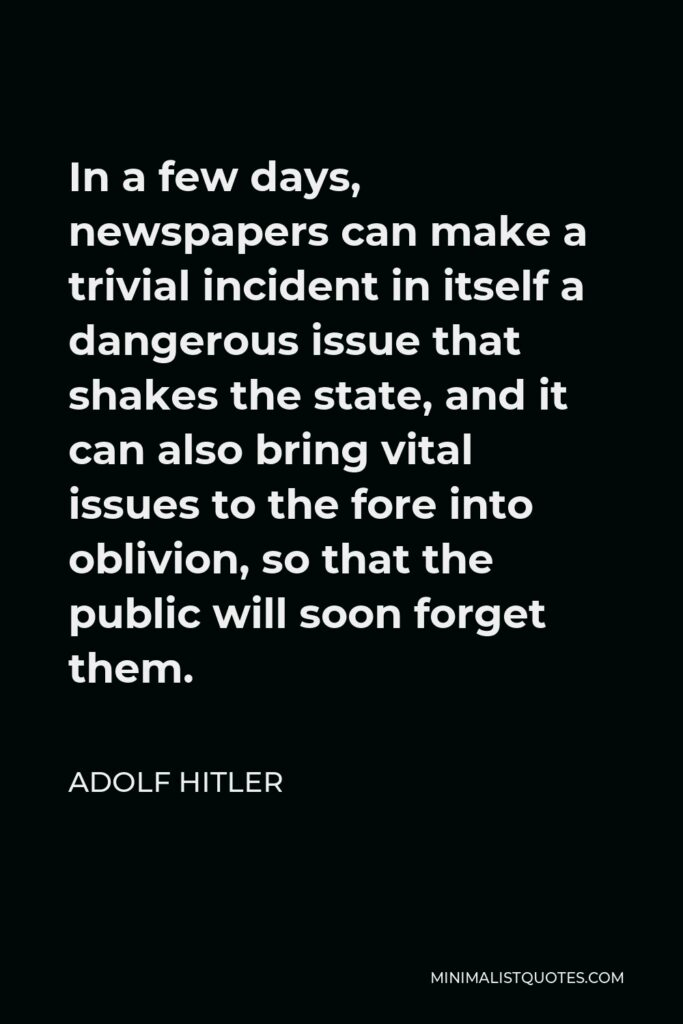 Adolf Hitler Quote - In a few days, newspapers can make a trivial incident in itself a dangerous issue that shakes the state, and it can also bring vital issues to the fore into oblivion, so that the public will soon forget them.