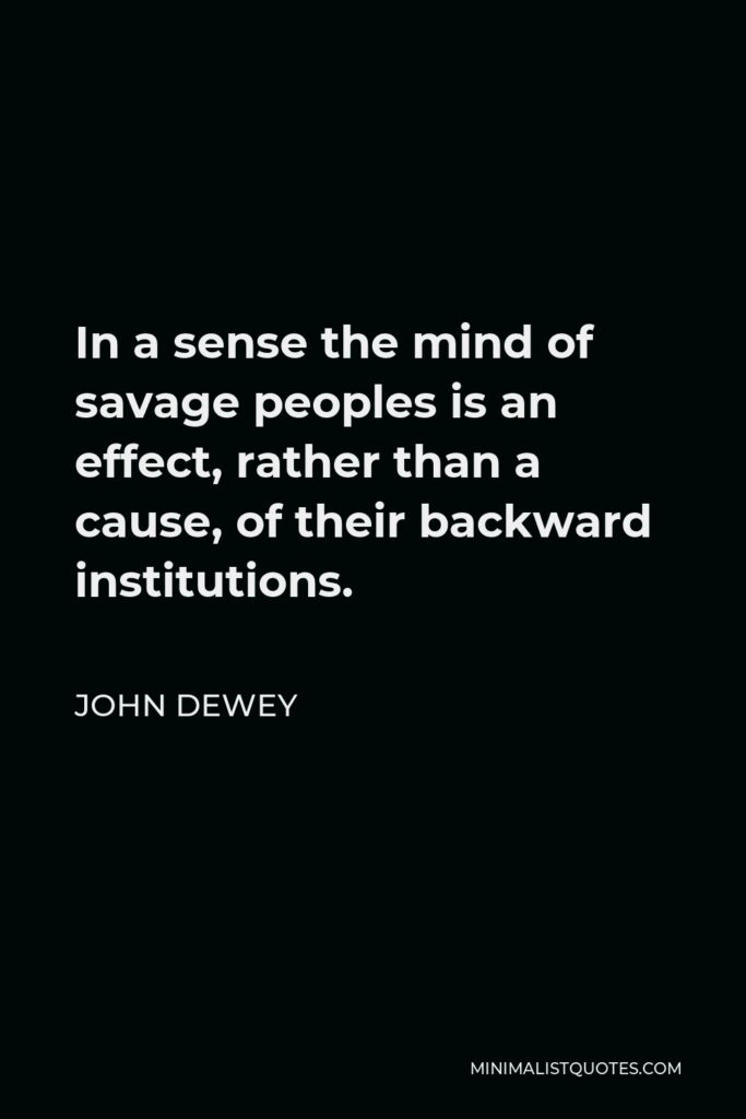 John Dewey Quote - In a sense the mind of savage peoples is an effect, rather than a cause, of their backward institutions.