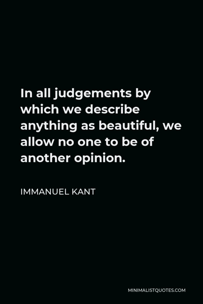 Immanuel Kant Quote - In all judgements by which we describe anything as beautiful, we allow no one to be of another opinion.